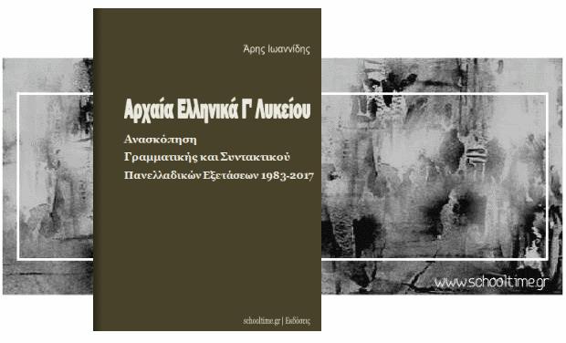 «Αρχαία Γ' Λυκείου, ανασκόπηση γραμματικής και συντακτικού πανελλαδικών εξετάσεων 1983-2017», Άρης Ιωαννίδης, Εκδόσεις schooltime.gr