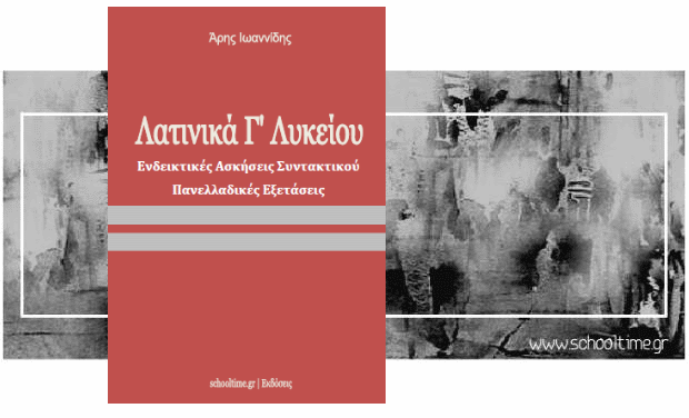 «Λατινικά Γ' Λυκείου, Ενδεικτικές Ασκήσεις Συντακτικού» δωρεάν βοήθημα, Άρης Ιωαννίδης, Εκδόσεις schooltime.gr